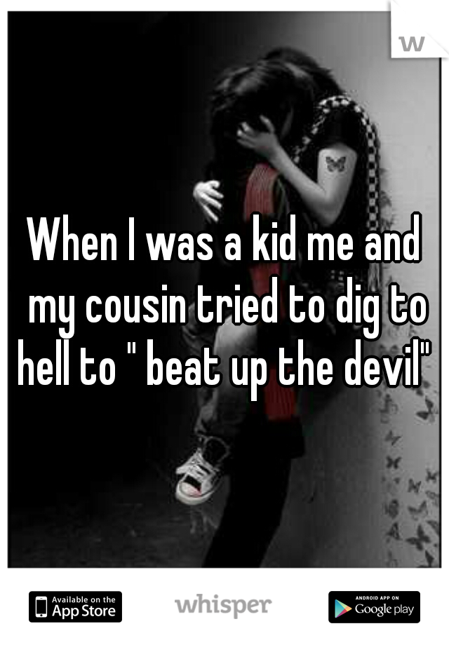 """When I was a kid me and my cousin tried to dig to hell to """" beat up the devil"""""""