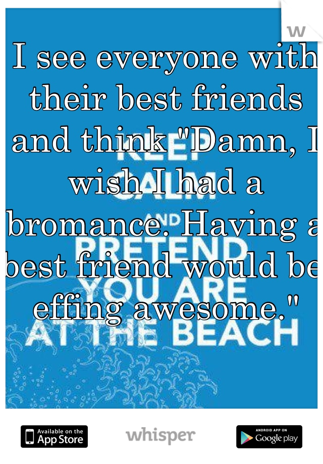 "I see everyone with their best friends and think ""Damn, I wish I had a bromance. Having a best friend would be effing awesome."""