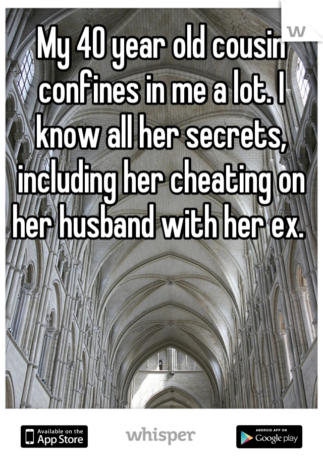My 40 year old cousin confines in me a lot. I know all her secrets, including her cheating on her husband with her ex.