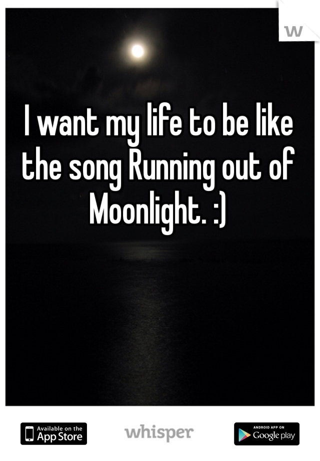 I want my life to be like the song Running out of Moonlight. :)