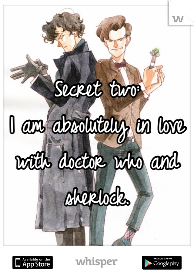 Secret two: I am absolutely in love with doctor who and sherlock.