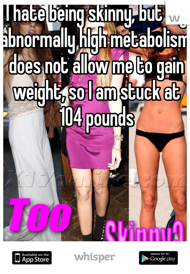 I hate being skinny, but my abnormally hIgh metabolism does not allow me to gain weight, so I am stuck at 104 pounds