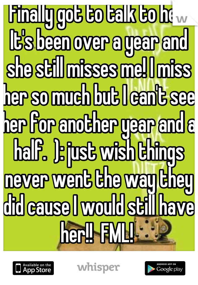 Finally got to talk to her! It's been over a year and she still misses me! I miss her so much but I can't see her for another year and a half.  ): just wish things never went the way they did cause I would still have her!!  FML!