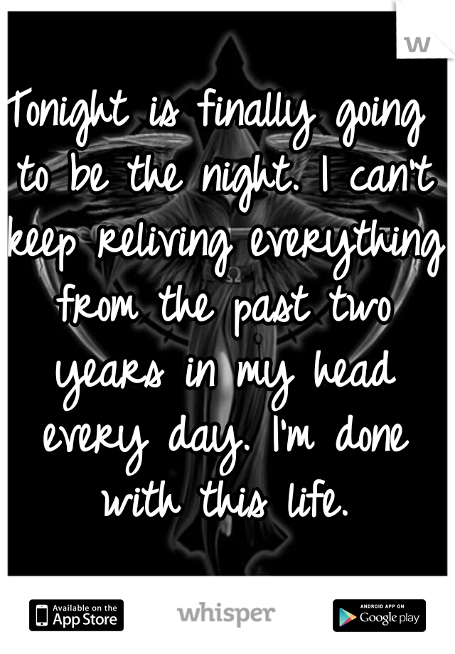 Tonight is finally going to be the night. I can't keep reliving everything from the past two years in my head every day. I'm done with this life.