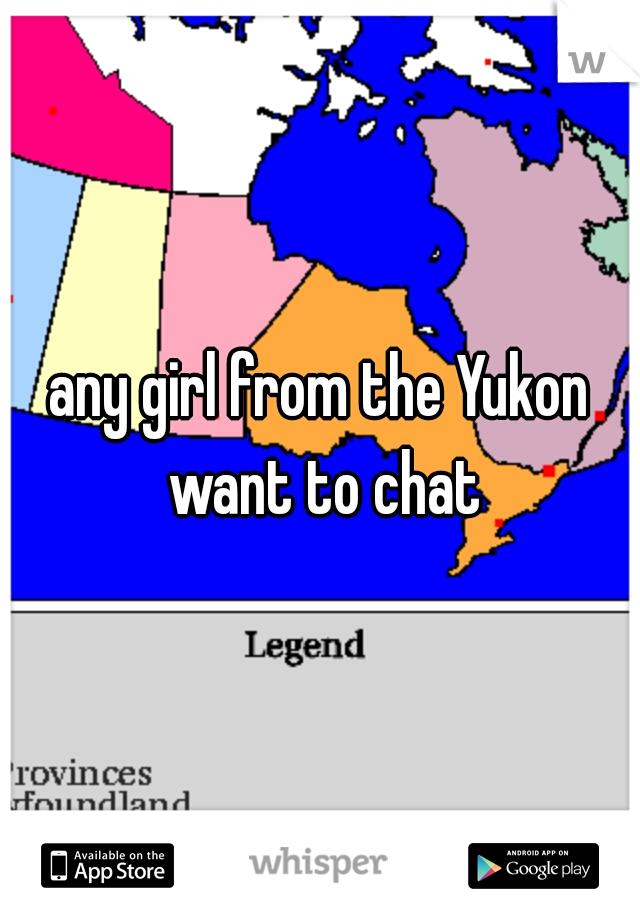 any girl from the Yukon want to chat