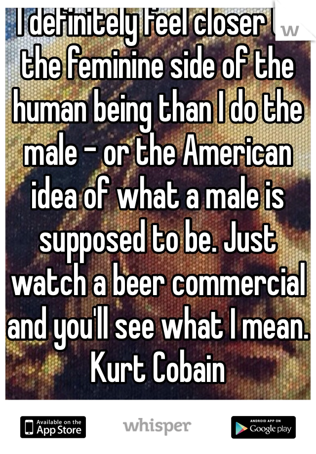 I definitely feel closer to the feminine side of the human being than I do the male - or the American idea of what a male is supposed to be. Just watch a beer commercial and you'll see what I mean. Kurt Cobain