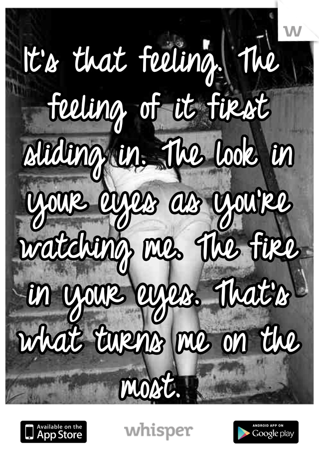 It's that feeling. The feeling of it first sliding in. The look in your eyes as you're watching me. The fire in your eyes. That's what turns me on the most.