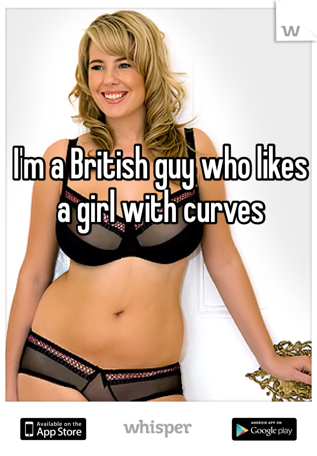 I'm a British guy who likes a girl with curves