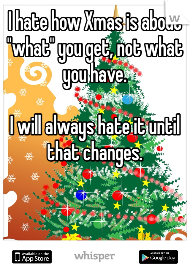"""I hate how Xmas is about """"what"""" you get, not what you have.   I will always hate it until that changes."""