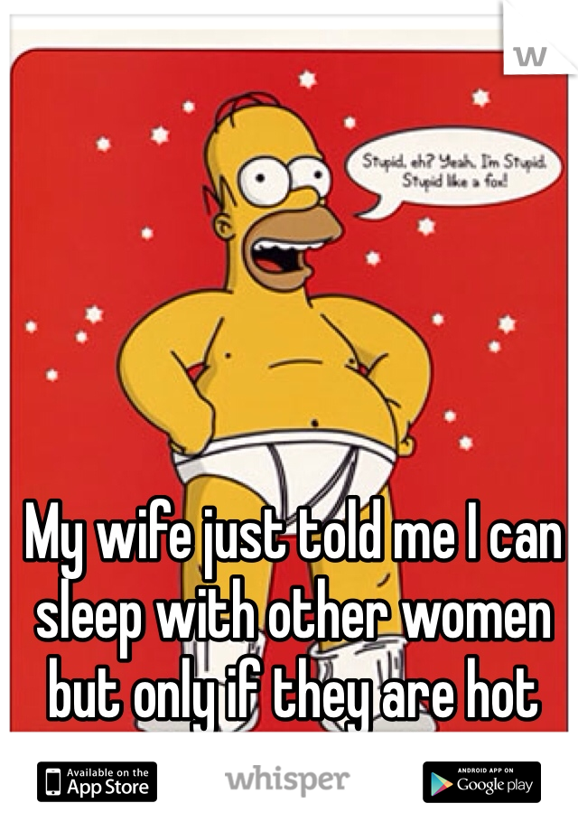 My wife just told me I can sleep with other women but only if they are hot and stupid rofl.