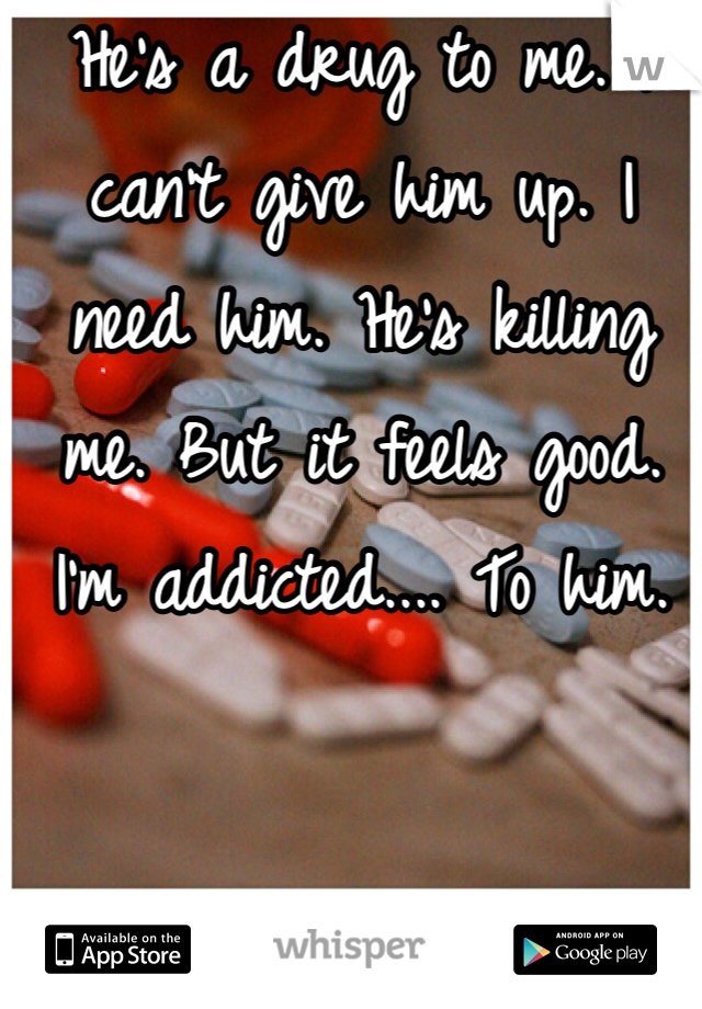 He's a drug to me. I can't give him up. I need him. He's killing me. But it feels good. I'm addicted.... To him.