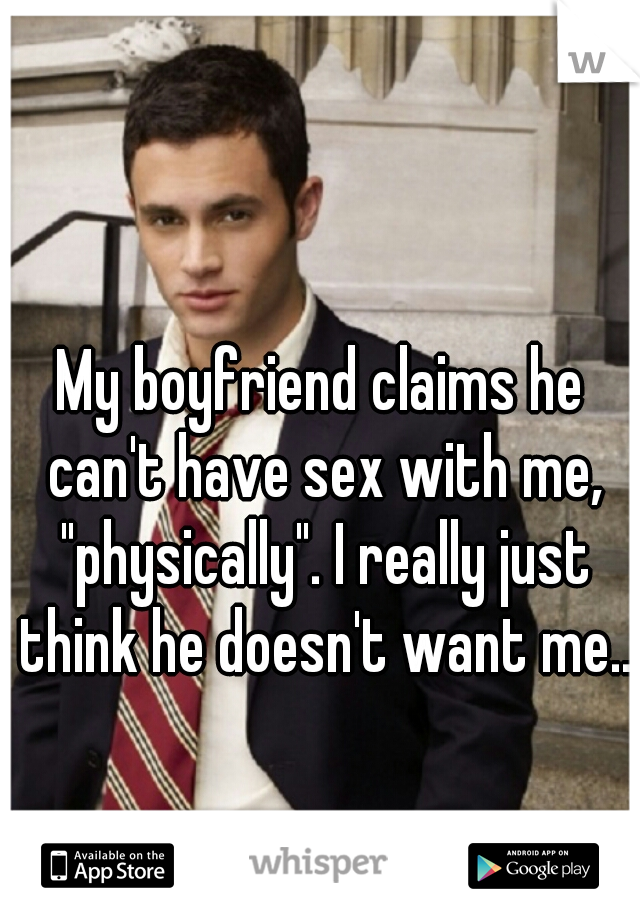 "My boyfriend claims he can't have sex with me, ""physically"". I really just think he doesn't want me.."
