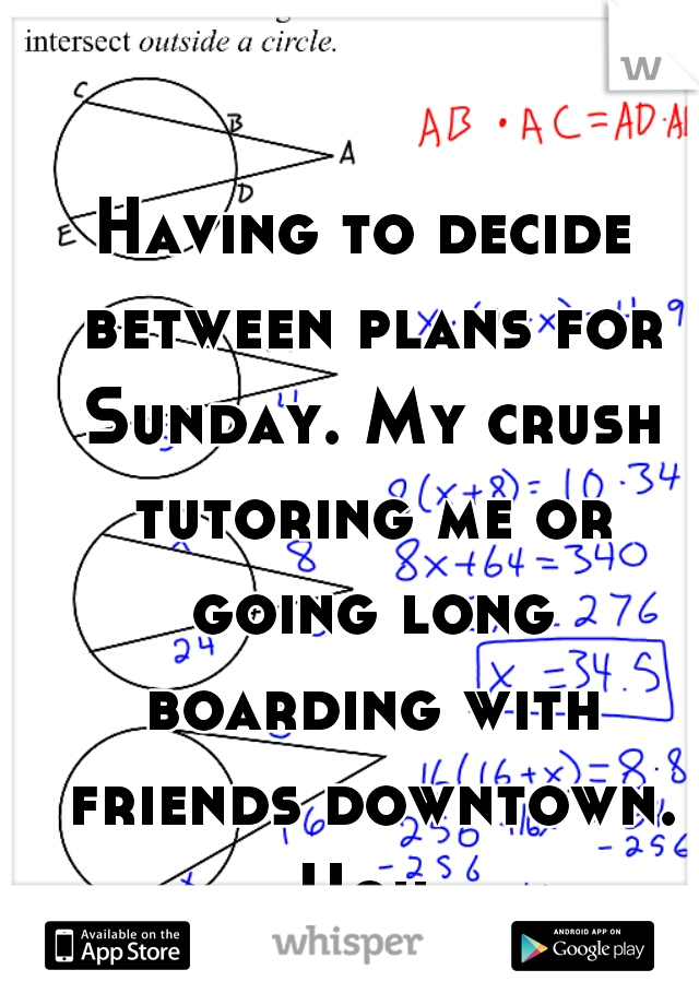 Having to decide between plans for Sunday. My crush tutoring me or going long boarding with friends downtown. Ugh