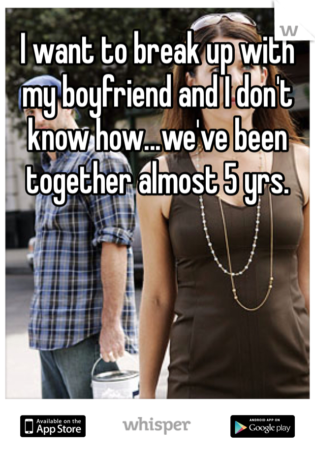 I want to break up with my boyfriend and I don't know how...we've been together almost 5 yrs.