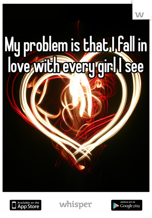 My problem is that I fall in love with every girl I see