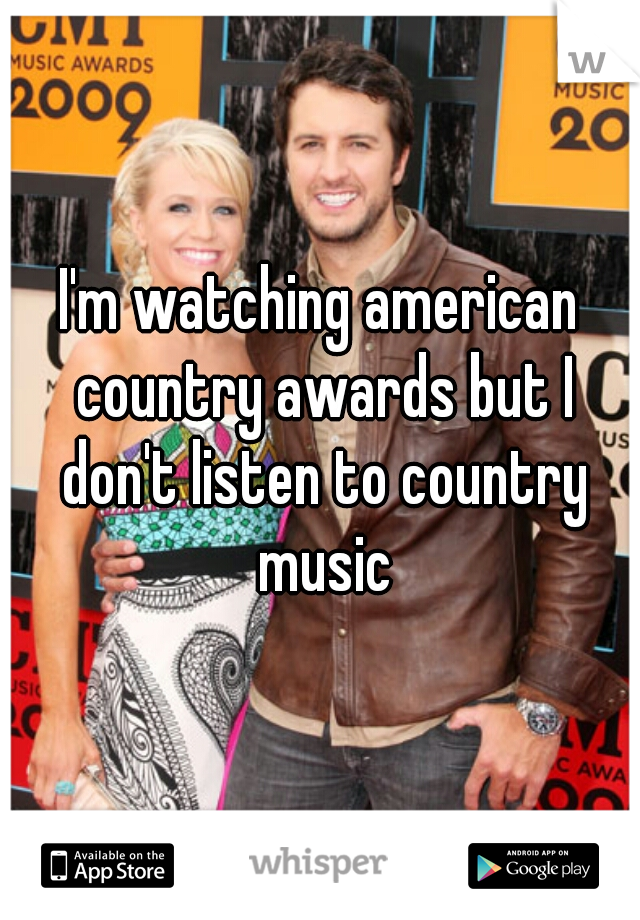 I'm watching american country awards but I don't listen to country music