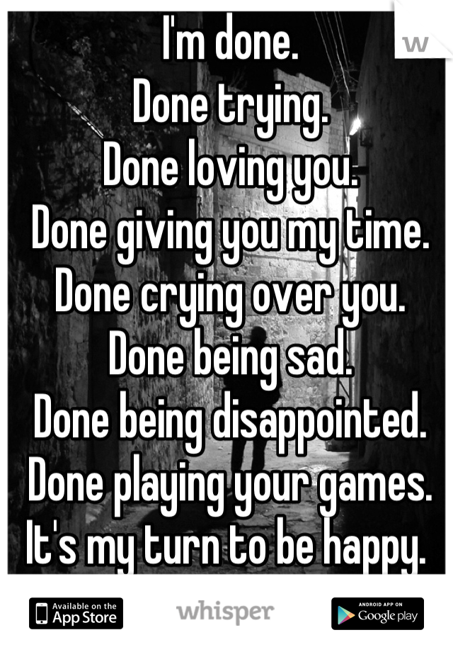 I'm done.  Done trying.  Done loving you.  Done giving you my time. Done crying over you. Done being sad.  Done being disappointed. Done playing your games.  It's my turn to be happy.