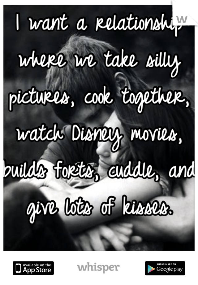 I want a relationship where we take silly pictures, cook together, watch Disney movies, builds forts, cuddle, and give lots of kisses.