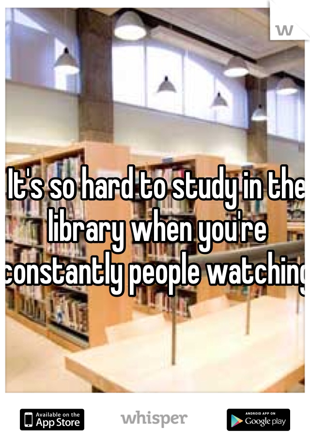 It's so hard to study in the library when you're constantly people watching