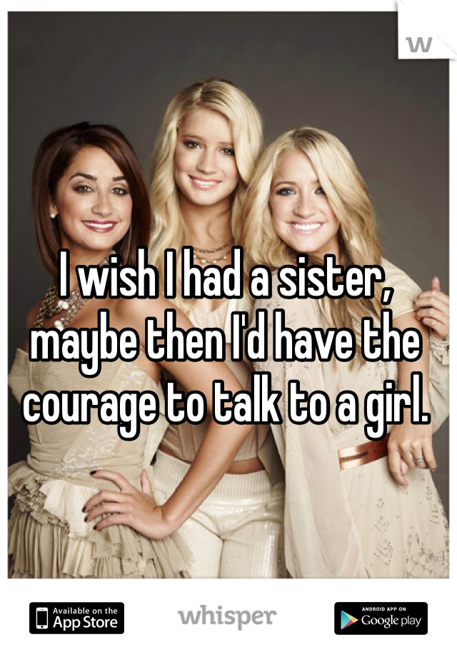 I wish I had a sister, maybe then I'd have the courage to talk to a girl.