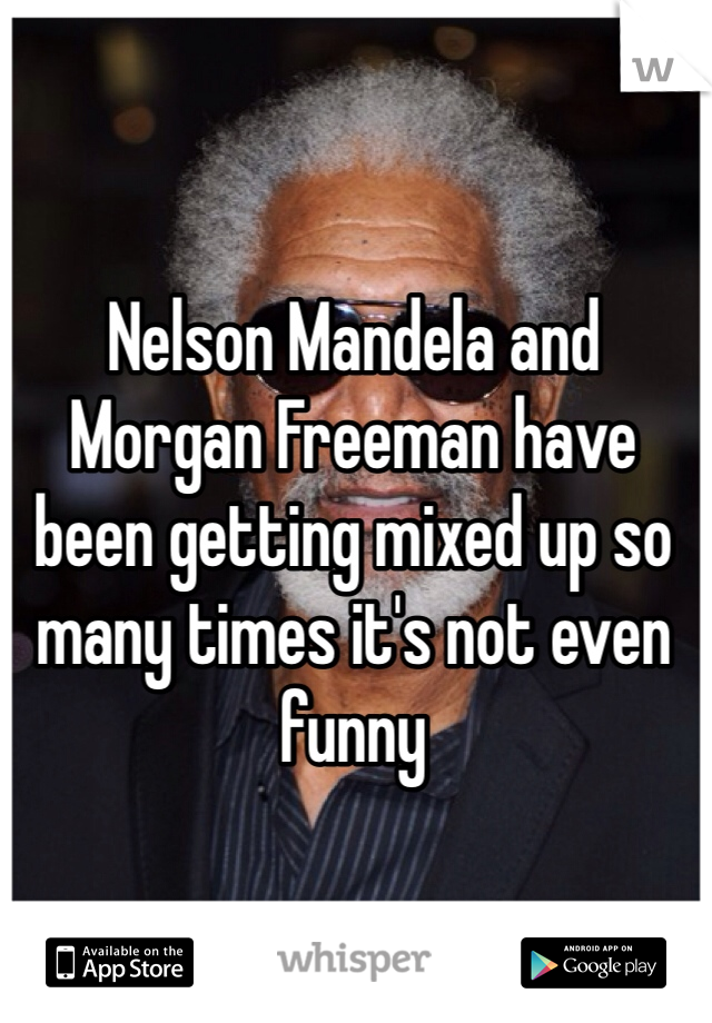 Nelson Mandela and Morgan Freeman have been getting mixed up so many times it's not even funny