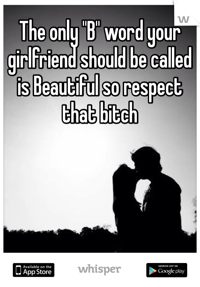 """The only """"B"""" word your girlfriend should be called is Beautiful so respect that bitch"""