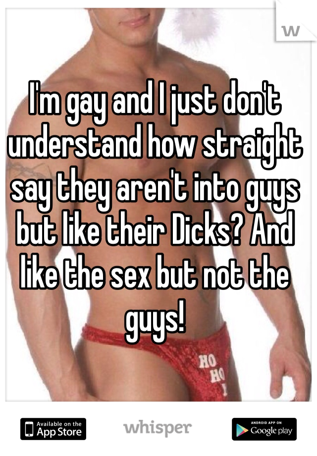 I'm gay and I just don't understand how straight say they aren't into guys but like their Dicks? And like the sex but not the guys!
