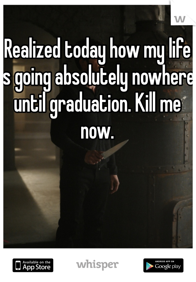 Realized today how my life is going absolutely nowhere until graduation. Kill me now.