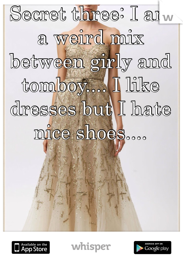 Secret three: I am a weird mix between girly and tomboy.... I like dresses but I hate nice shoes....
