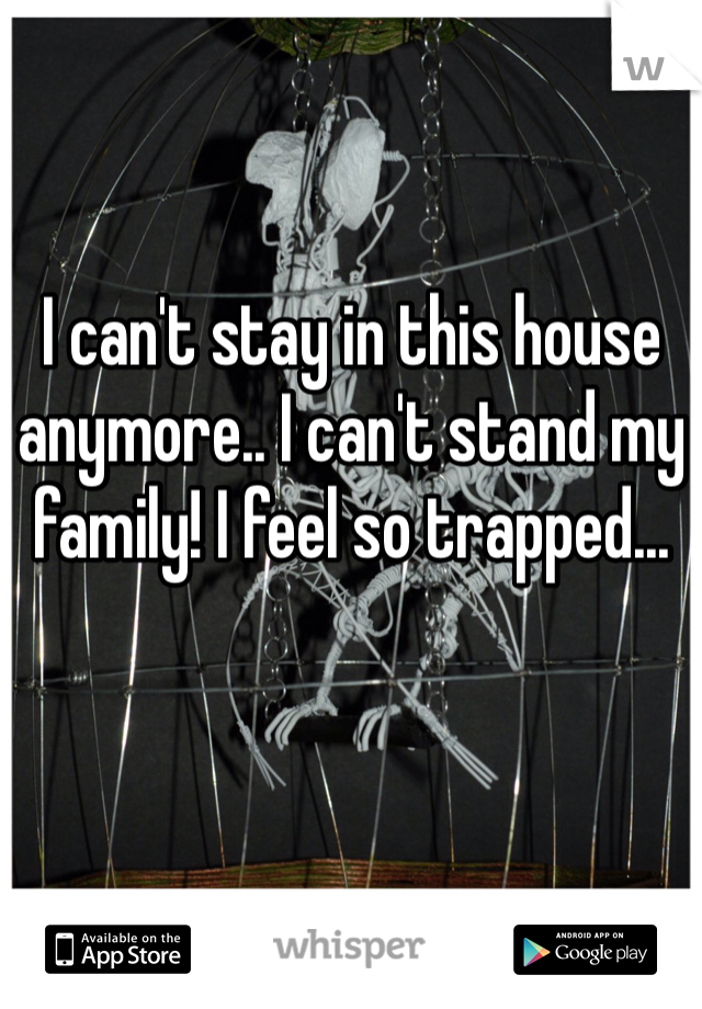 I can't stay in this house anymore.. I can't stand my family! I feel so trapped...