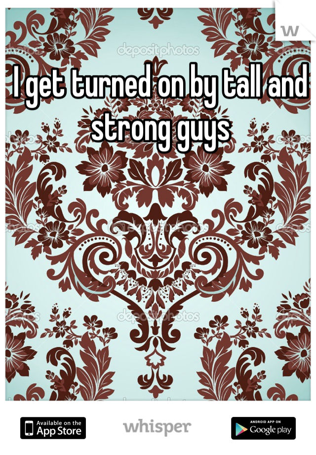I get turned on by tall and strong guys