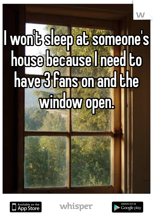 I won't sleep at someone's house because I need to have 3 fans on and the window open.