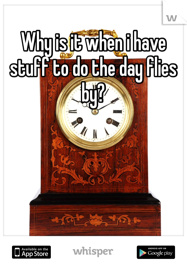 Why is it when i have stuff to do the day flies by?