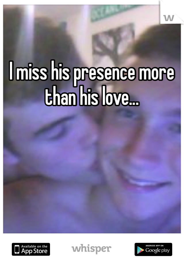 I miss his presence more than his love...