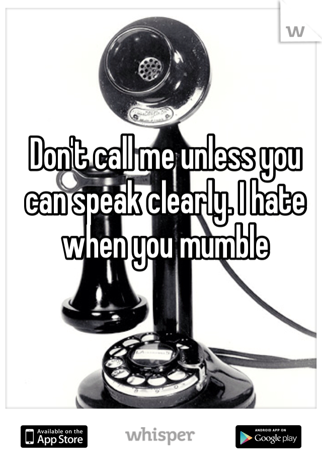 Don't call me unless you can speak clearly. I hate when you mumble