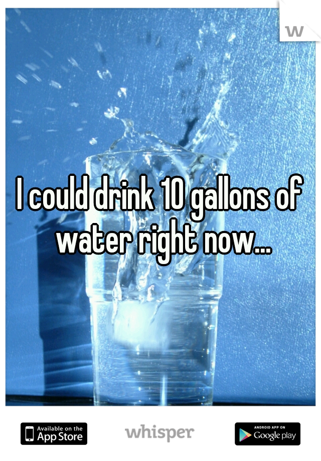 I could drink 10 gallons of water right now...