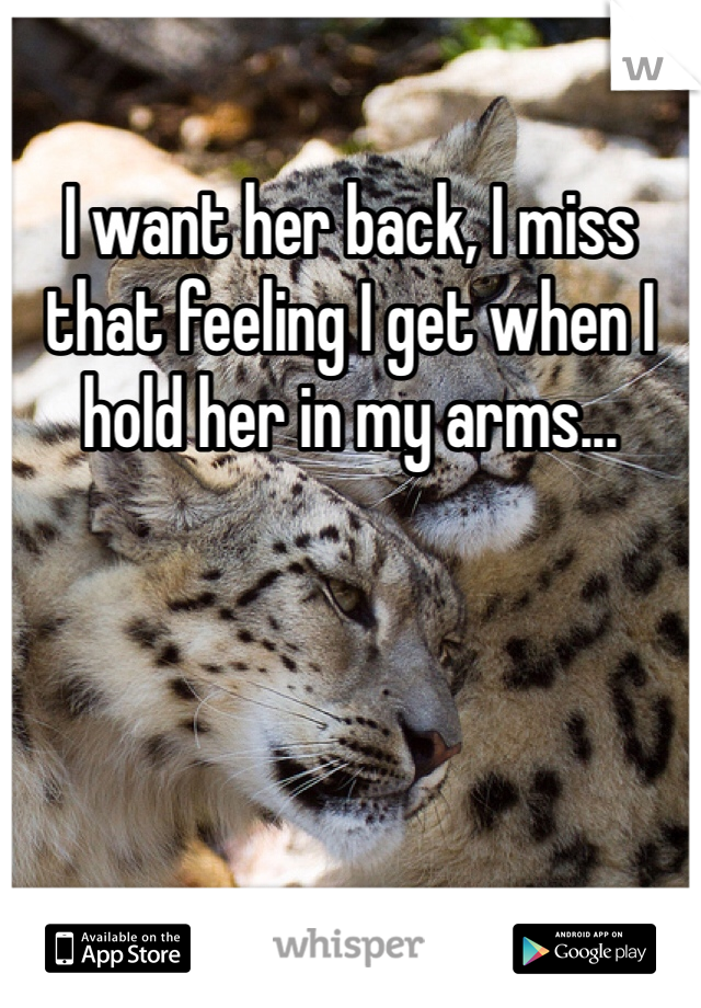 I want her back, I miss that feeling I get when I hold her in my arms...
