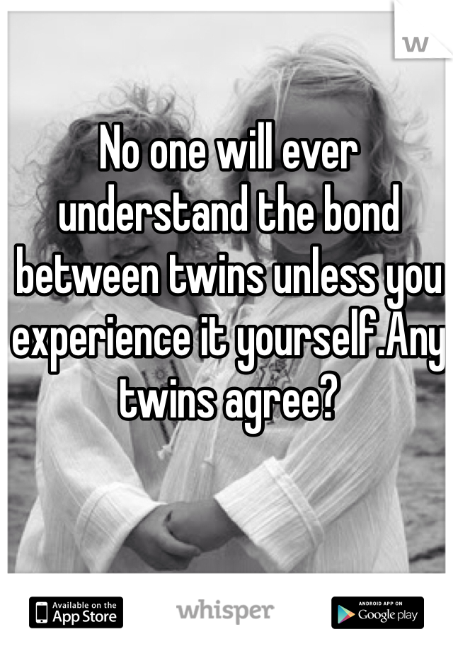 No one will ever understand the bond between twins unless you experience it yourself.Any twins agree?
