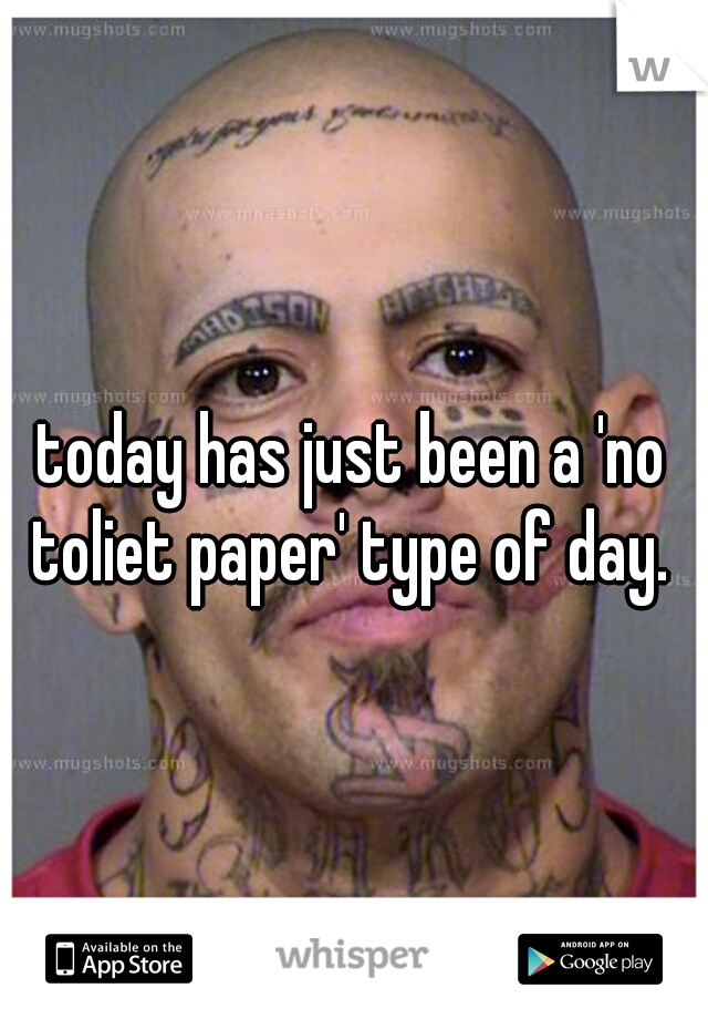 today has just been a 'no toliet paper' type of day.