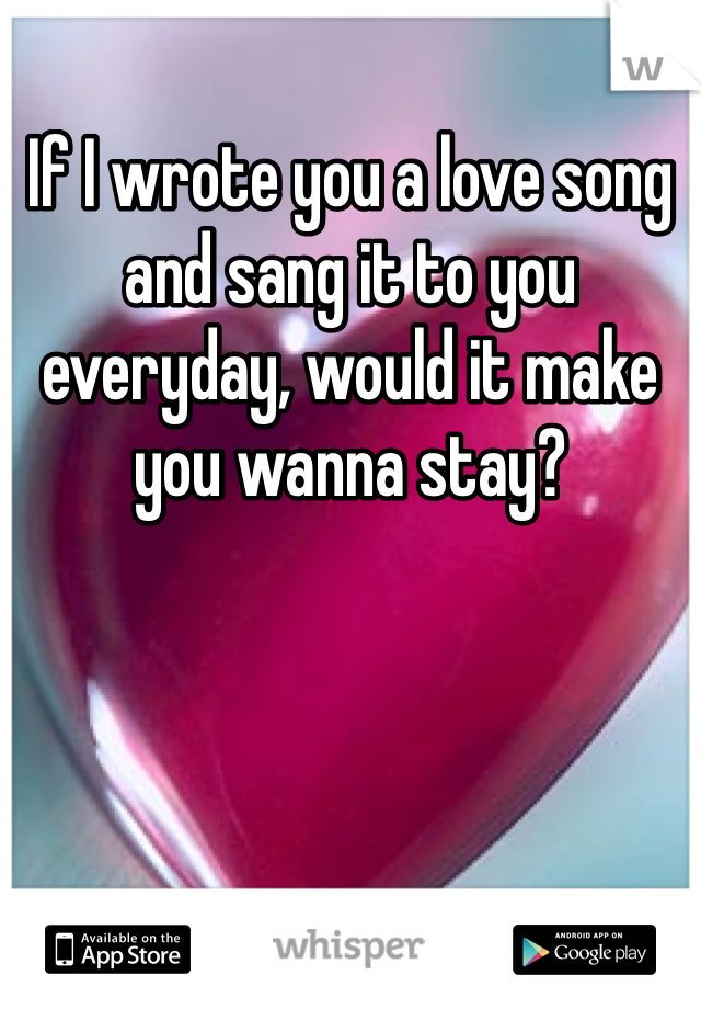 If I wrote you a love song and sang it to you everyday, would it make you wanna stay?