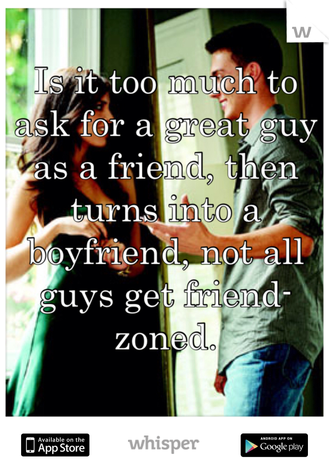 Is it too much to ask for a great guy as a friend, then turns into a boyfriend, not all guys get friend-zoned.