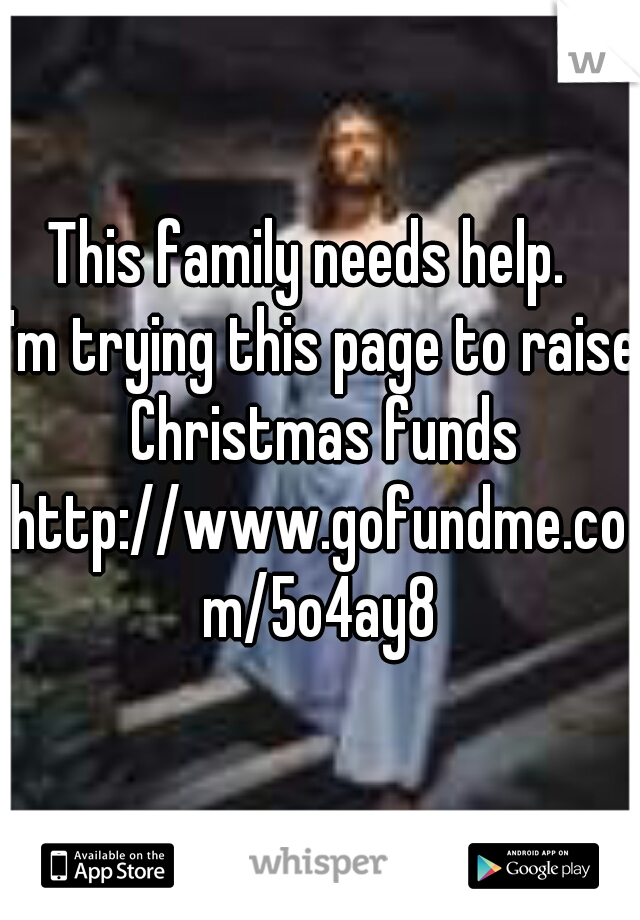 This family needs help.    I'm trying this page to raise Christmas funds http://www.gofundme.com/5o4ay8
