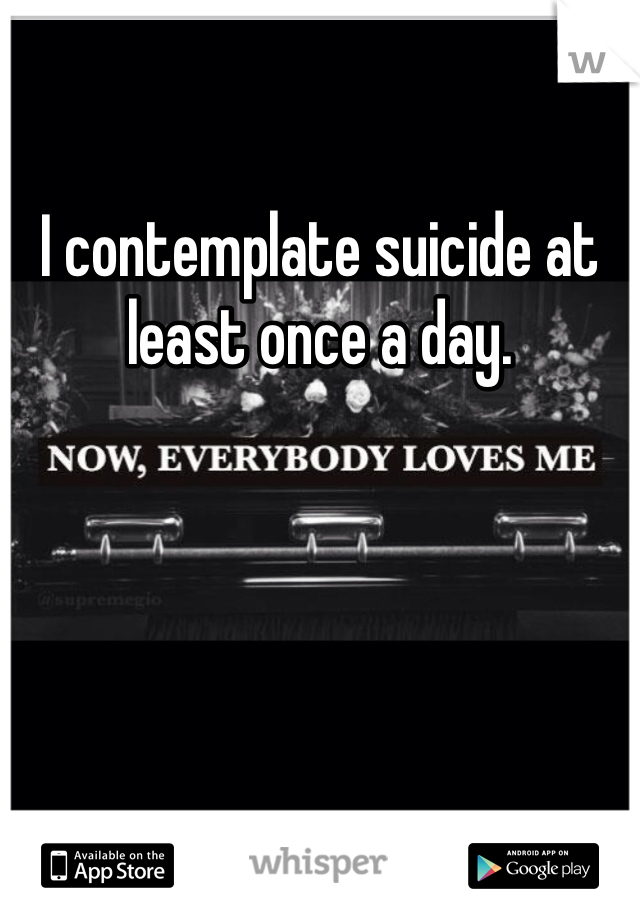I contemplate suicide at least once a day.