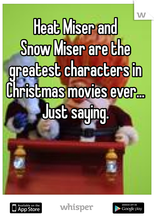 Heat Miser and  Snow Miser are the greatest characters in Christmas movies ever... Just saying.