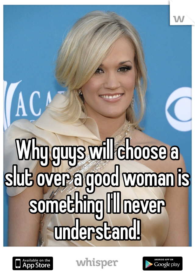 Why guys will choose a slut over a good woman is something I'll never understand!