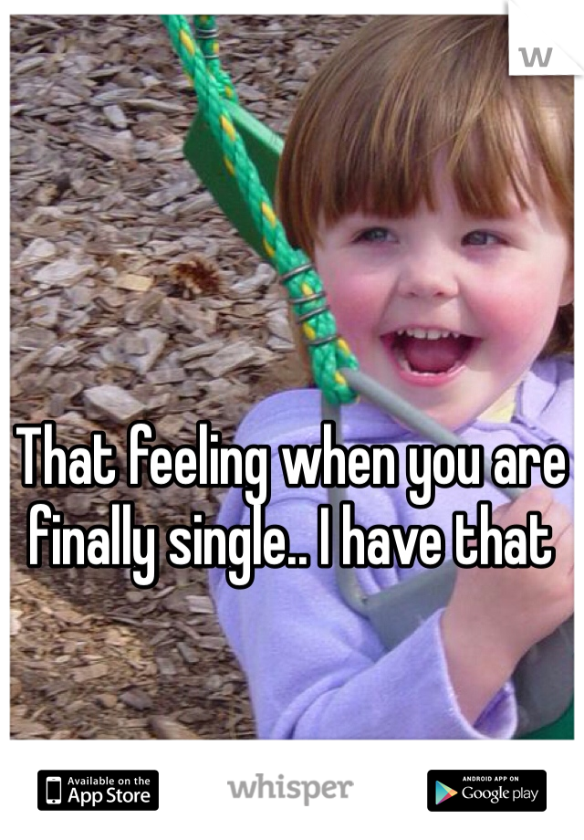 That feeling when you are finally single.. I have that