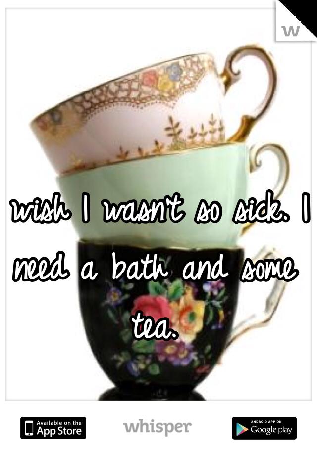 I wish I wasn't so sick. I need a bath and some tea.