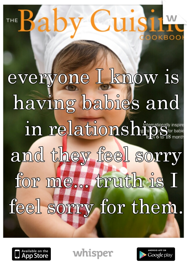 everyone I know is having babies and in relationships and they feel sorry for me... truth is I feel sorry for them.