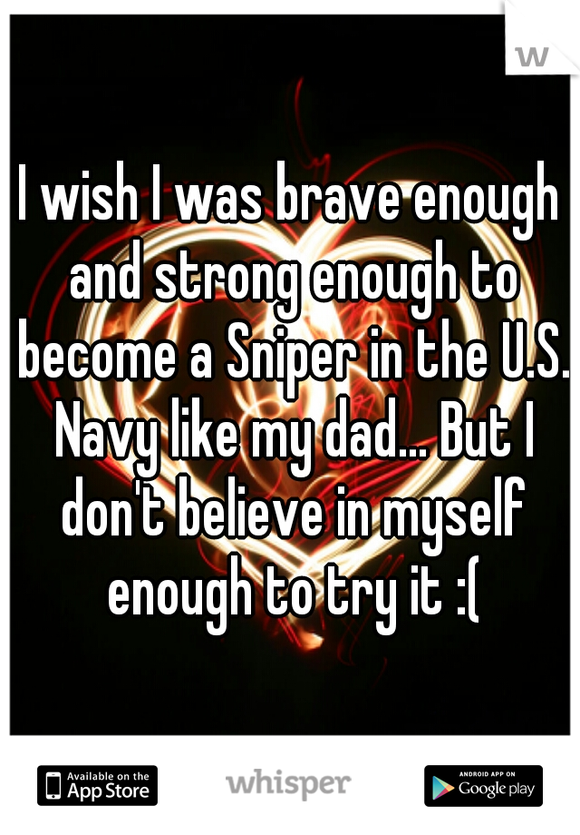 I wish I was brave enough and strong enough to become a Sniper in the U.S. Navy like my dad... But I don't believe in myself enough to try it :(