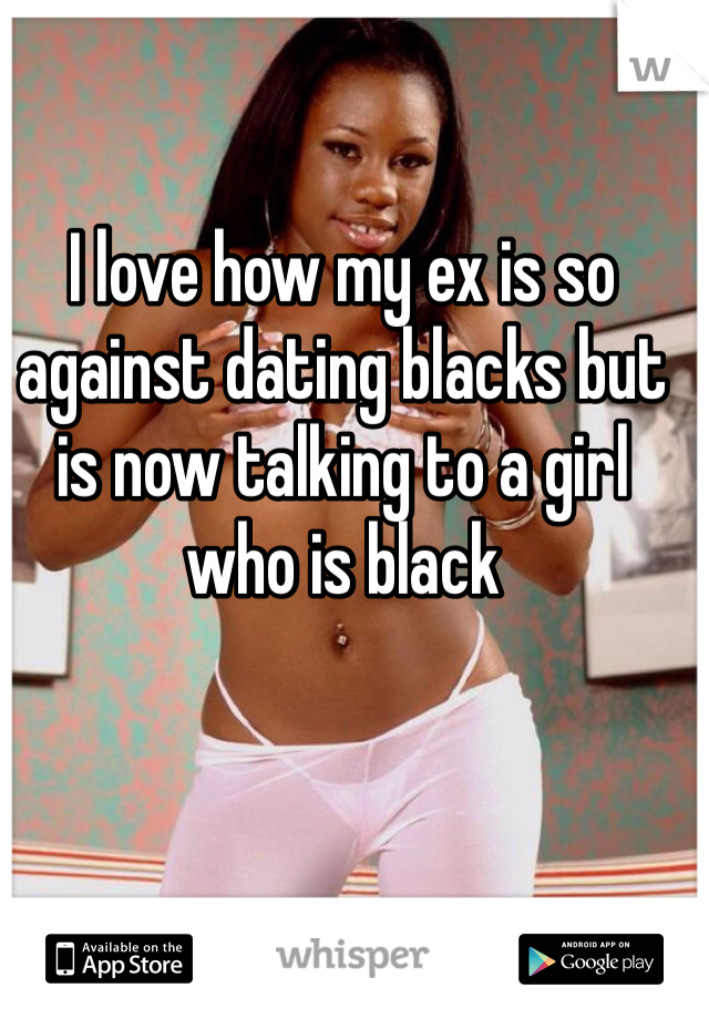 I love how my ex is so against dating blacks but is now talking to a girl who is black